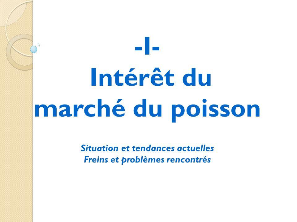 -I- Intérêt du marché du poisson Situation et tendances actuelles Freins et problèmes rencontrés