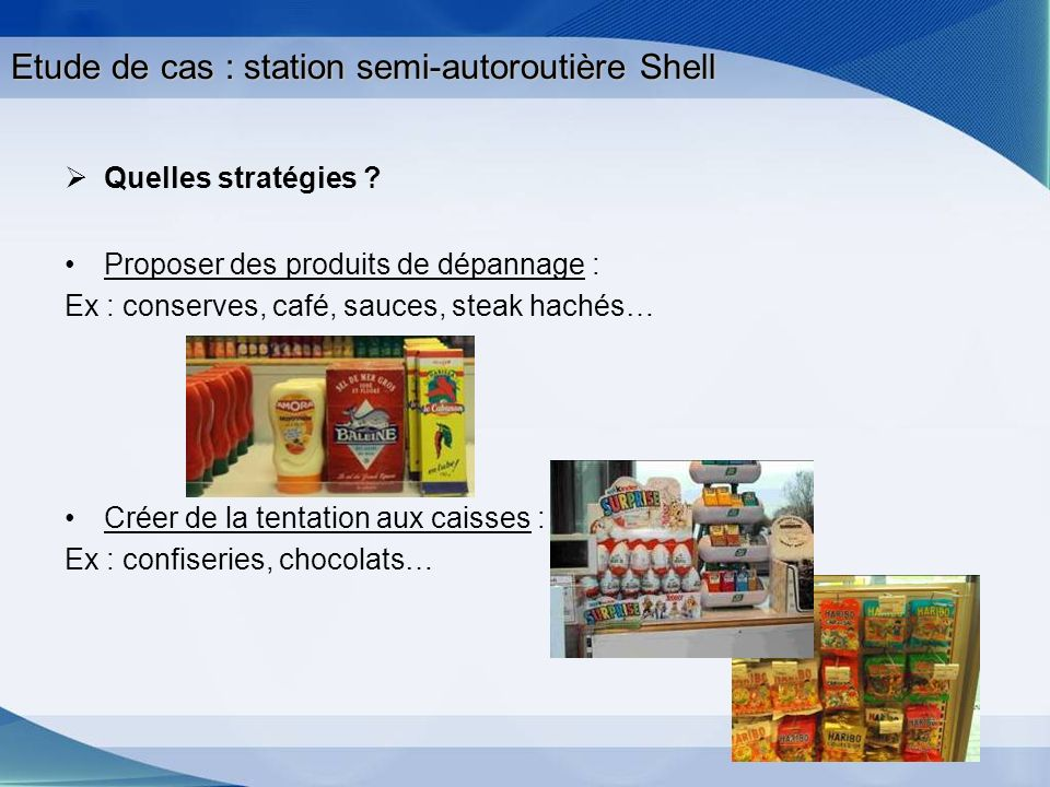 Etude de cas : station semi-autoroutière Shell Quelles stratégies ? Proposer des produits de dépannage : Ex : conserves, café, sauces, steak hachés… C