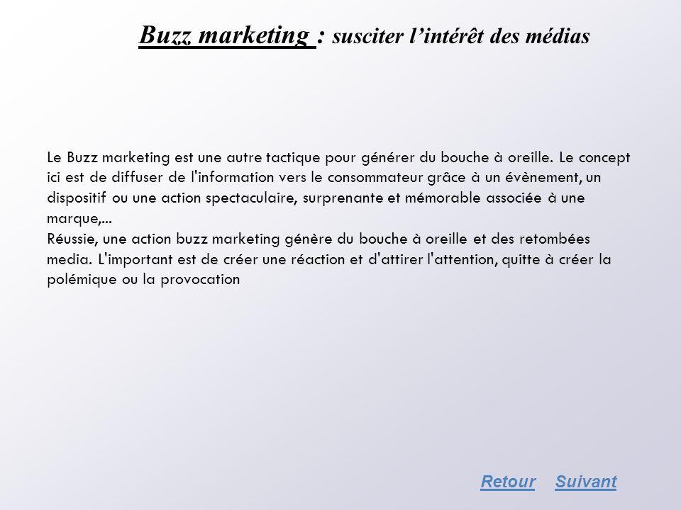 Buzz marketing : susciter lintérêt des médias RetourSuivant Le Buzz marketing est une autre tactique pour générer du bouche à oreille. Le concept ici