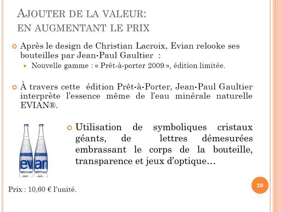 A JOUTER DE LA VALEUR : EN AUGMENTANT LE PRIX Après le design de Christian Lacroix, Evian relooke ses bouteilles par Jean-Paul Gaultier : Nouvelle gam