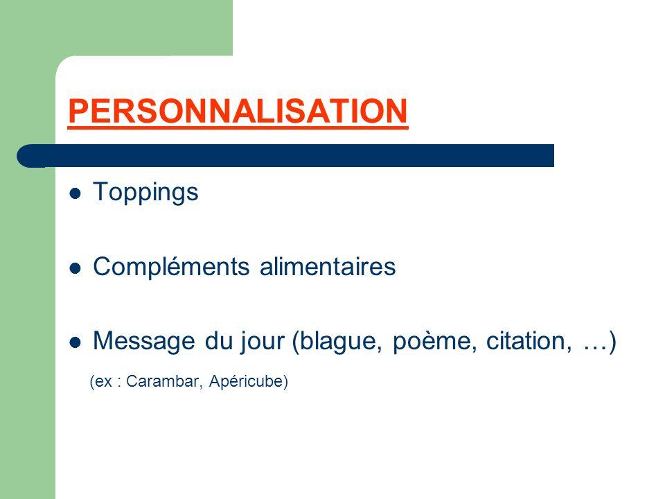 PERSONNALISATION Toppings Compléments alimentaires Message du jour (blague, poème, citation, …) (ex : Carambar, Apéricube)