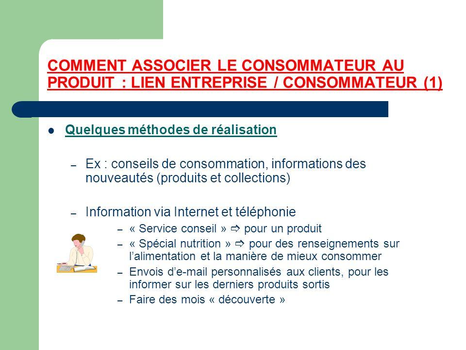 COMMENT ASSOCIER LE CONSOMMATEUR AU PRODUIT : LIEN ENTREPRISE / CONSOMMATEUR (1) Quelques méthodes de réalisation – Ex : conseils de consommation, inf