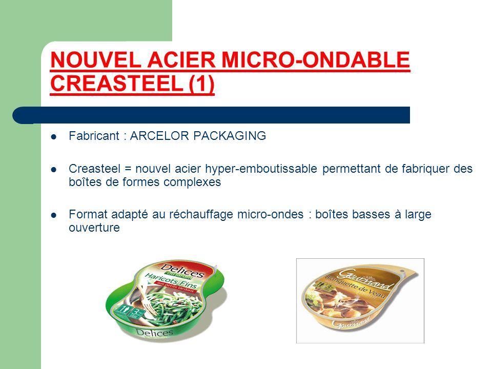 NOUVEL ACIER MICRO-ONDABLE CREASTEEL (1) Fabricant : ARCELOR PACKAGING Creasteel = nouvel acier hyper-emboutissable permettant de fabriquer des boîtes