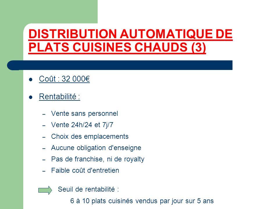 DISTRIBUTION AUTOMATIQUE DE PLATS CUISINES CHAUDS (3) Coût : 32 000 Rentabilité : – Vente sans personnel – Vente 24h/24 et 7j/7 – Choix des emplacemen