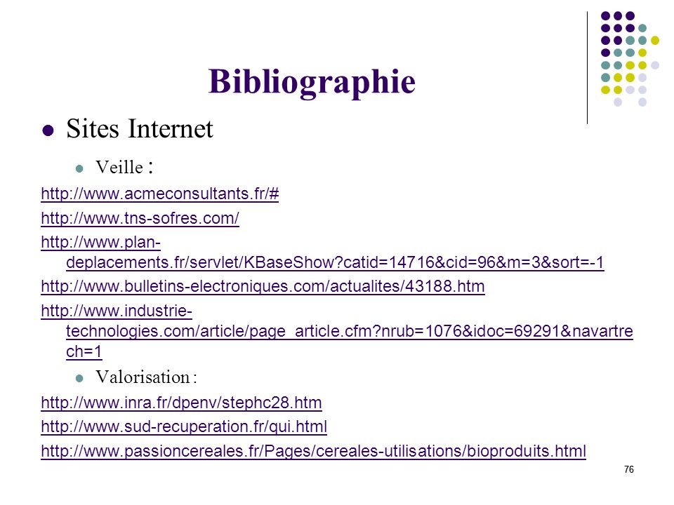 76 Bibliographie Sites Internet Veille : http://www.acmeconsultants.fr/# http://www.tns-sofres.com/ http://www.plan- deplacements.fr/servlet/KBaseShow
