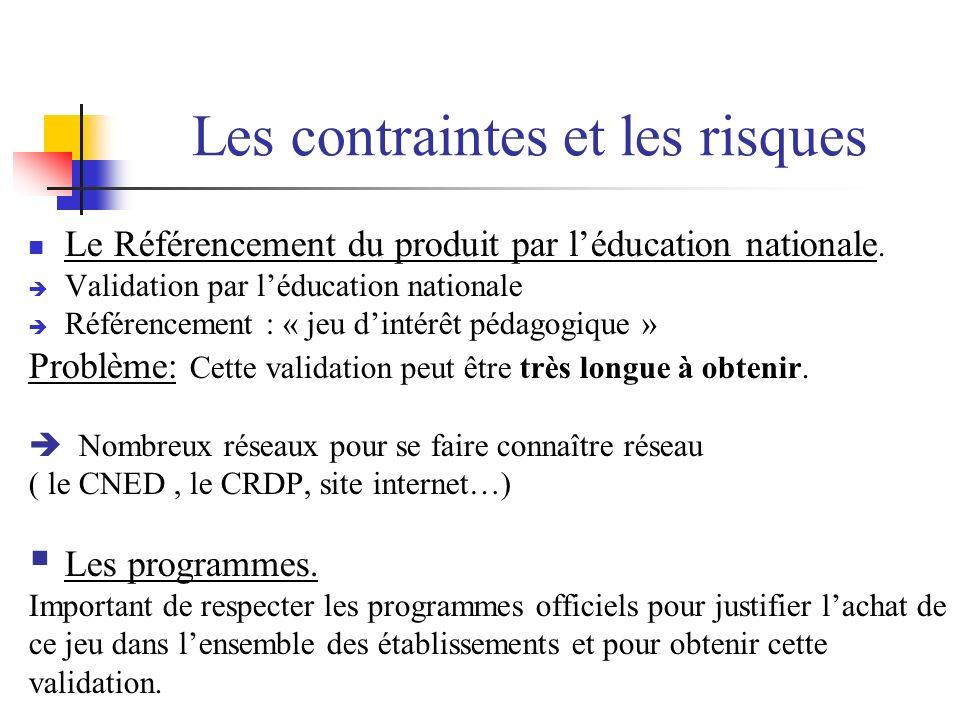 Les contraintes et les risques Le Référencement du produit par léducation nationale. Validation par léducation nationale Référencement : « jeu dintérê