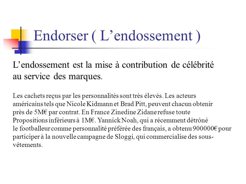 Endorser ( Lendossement ) Lendossement est la mise à contribution de célébrité au service des marques. Les cachets reçus par les personnalités sont tr
