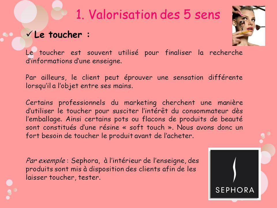 Le toucher : Le toucher est souvent utilisé pour finaliser la recherche dinformations dune enseigne. Par ailleurs, le client peut éprouver une sensati