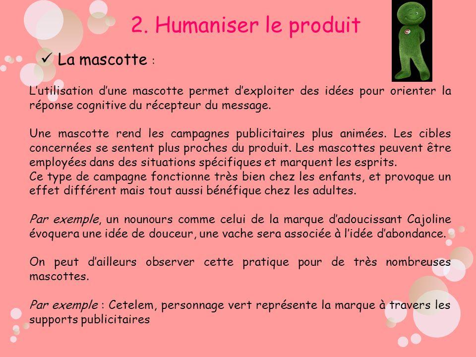 2. Humaniser le produit La mascotte : Lutilisation dune mascotte permet dexploiter des idées pour orienter la réponse cognitive du récepteur du messag