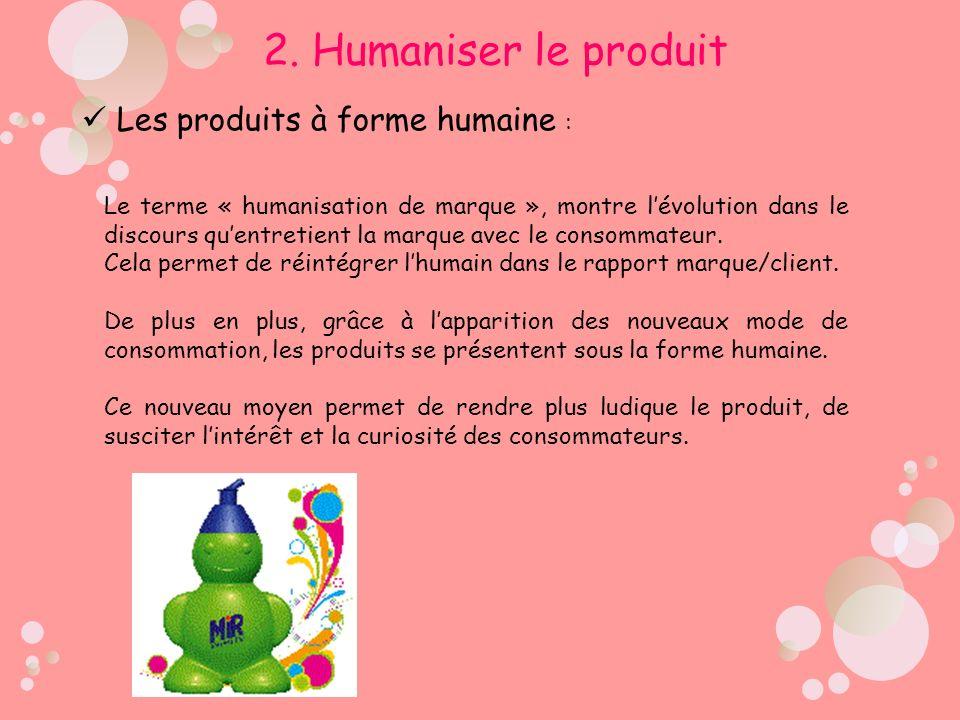 2. Humaniser le produit Les produits à forme humaine : Le terme « humanisation de marque », montre lévolution dans le discours quentretient la marque