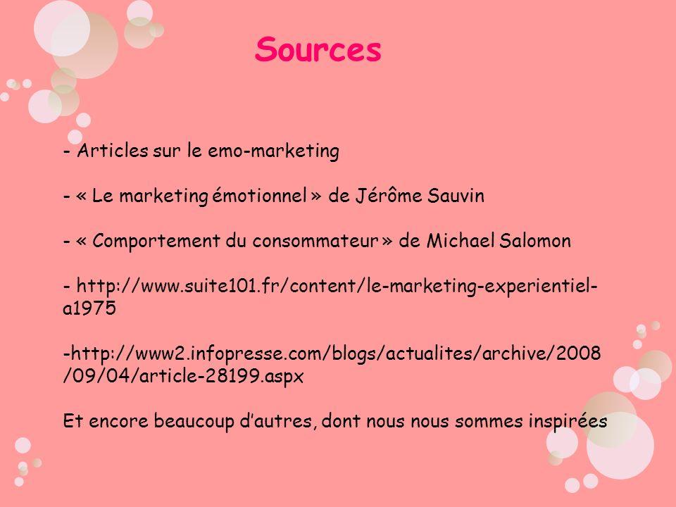 Sources - Articles sur le emo-marketing - « Le marketing émotionnel » de Jérôme Sauvin - « Comportement du consommateur » de Michael Salomon - http://