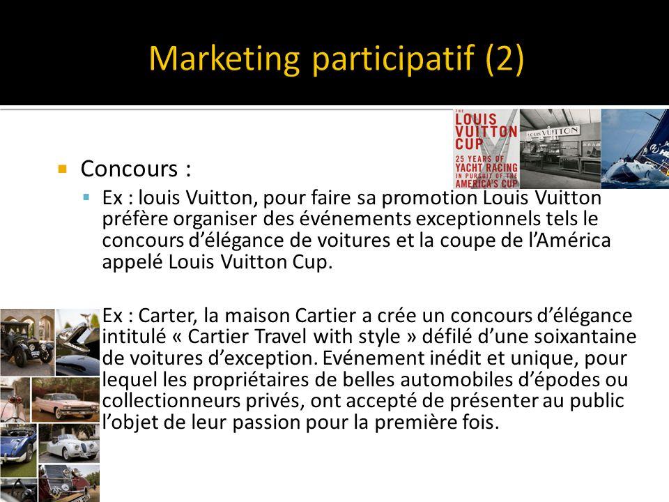 Concours : Ex : louis Vuitton, pour faire sa promotion Louis Vuitton préfère organiser des événements exceptionnels tels le concours délégance de voitures et la coupe de lAmérica appelé Louis Vuitton Cup.