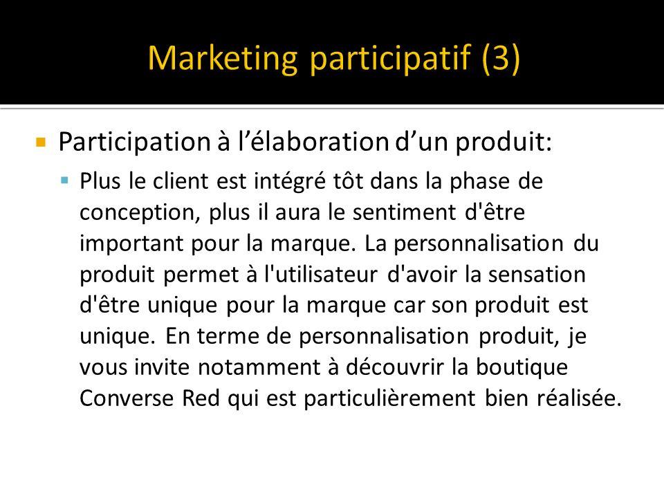 Participation à lélaboration dun produit: Plus le client est intégré tôt dans la phase de conception, plus il aura le sentiment d être important pour la marque.