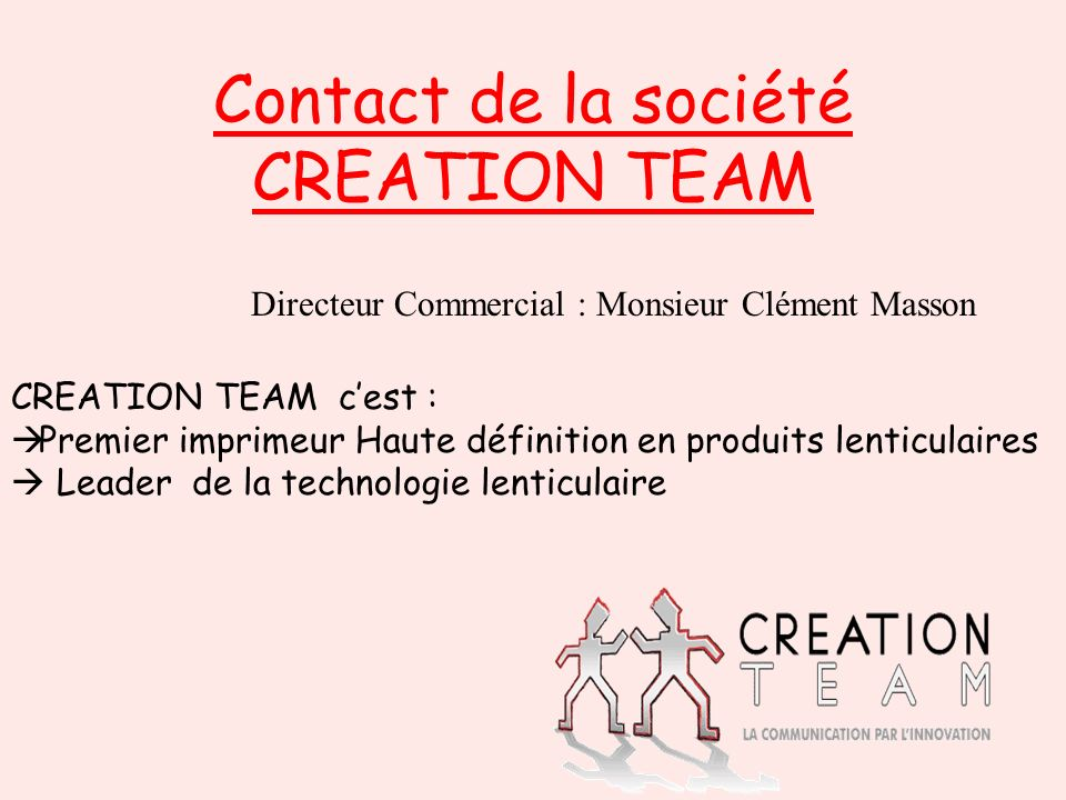 Contact de la société CREATION TEAM CREATION TEAM cest : Premier imprimeur Haute définition en produits lenticulaires Leader de la technologie lenticu