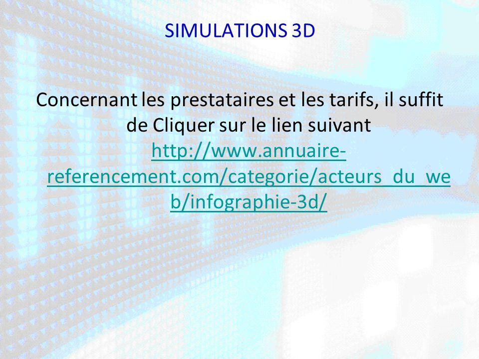 SIMULATIONS 3D Concernant les prestataires et les tarifs, il suffit de Cliquer sur le lien suivant http://www.annuaire- referencement.com/categorie/acteurs_du_we b/infographie-3d/ http://www.annuaire- referencement.com/categorie/acteurs_du_we b/infographie-3d/