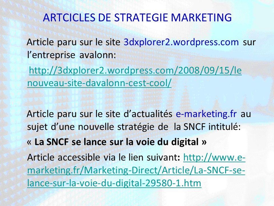ARTCICLES DE STRATEGIE MARKETING Article paru sur le site 3dxplorer2.wordpress.com sur lentreprise avalonn: http://3dxplorer2.wordpress.com/2008/09/15/le nouveau-site-davalonn-cest-cool/http://3dxplorer2.wordpress.com/2008/09/15/le nouveau-site-davalonn-cest-cool/ Article paru sur le site dactualités e-marketing.fr au sujet dune nouvelle stratégie de la SNCF intitulé: « La SNCF se lance sur la voie du digital » Article accessible via le lien suivant: http://www.e- marketing.fr/Marketing-Direct/Article/La-SNCF-se- lance-sur-la-voie-du-digital-29580-1.htm