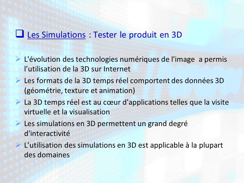 Les Simulations : Tester le produit en 3D L évolution des technologies numériques de l image a permis lutilisation de la 3D sur Internet Les formats de la 3D temps réel comportent des données 3D (géométrie, texture et animation) La 3D temps réel est au cœur d applications telles que la visite virtuelle et la visualisation Les simulations en 3D permettent un grand degré d interactivité Lutilisation des simulations en 3D est applicable à la plupart des domaines