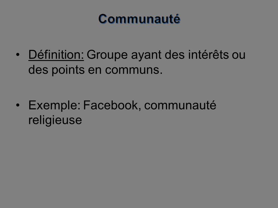 Définition: Groupe ayant des intérêts ou des points en communs. Exemple: Facebook, communauté religieuse