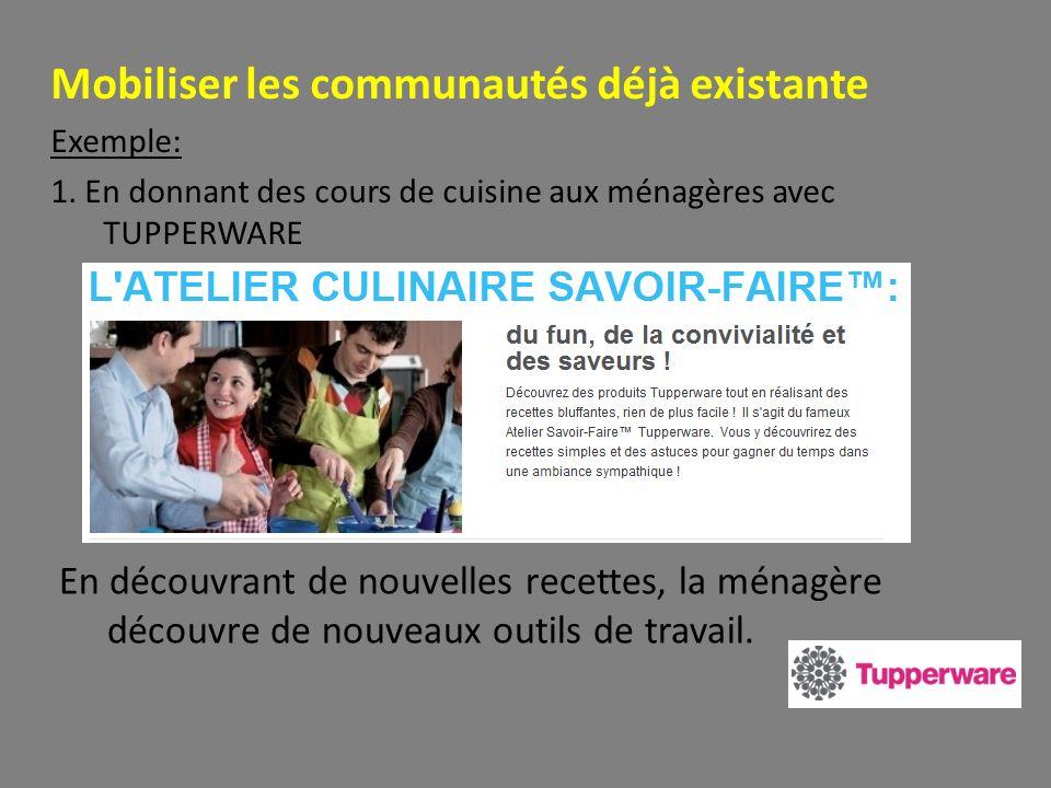 Mobiliser les communautés déjà existante Exemple: 1. En donnant des cours de cuisine aux ménagères avec TUPPERWARE En découvrant de nouvelles recettes