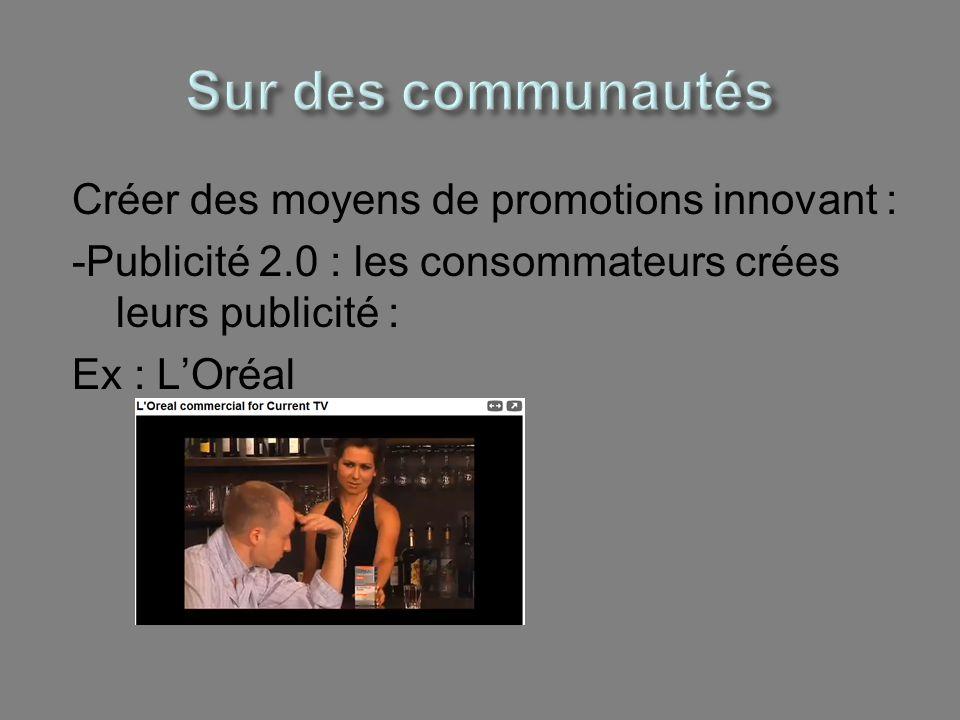Créer des moyens de promotions innovant : -Publicité 2.0 : les consommateurs crées leurs publicité : Ex : LOréal