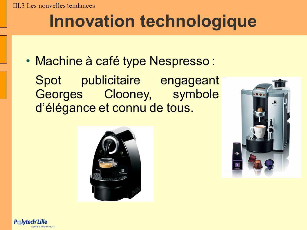 Innovation technologique Machine à café type Nespresso : Spot publicitaire engageant Georges Clooney, symbole délégance et connu de tous. III.3 Les no