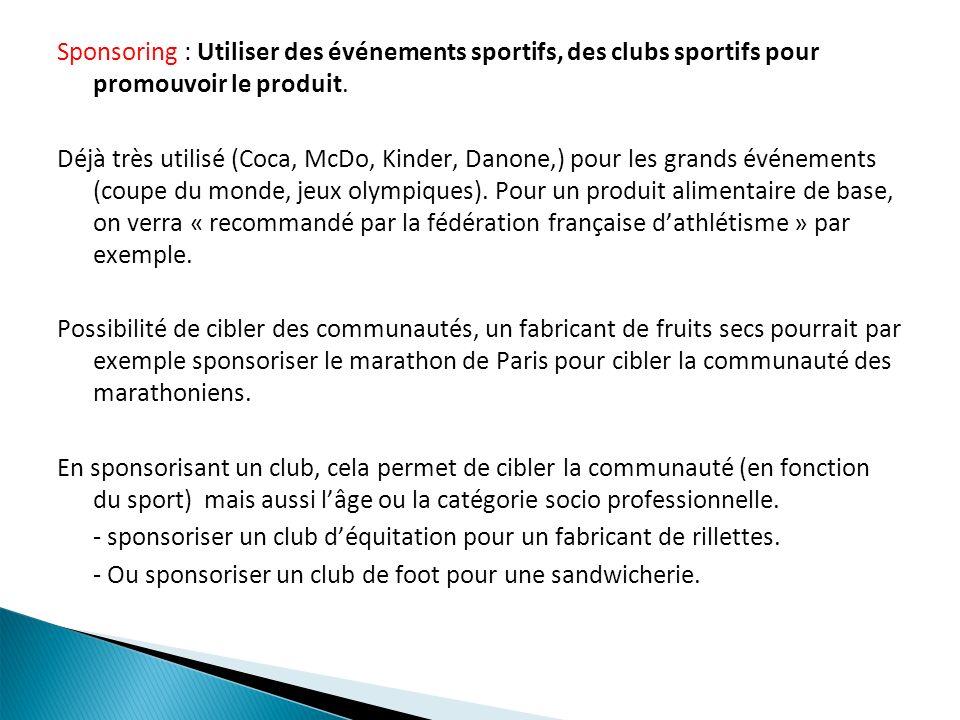 Sponsoring : Utiliser des événements sportifs, des clubs sportifs pour promouvoir le produit. Déjà très utilisé (Coca, McDo, Kinder, Danone,) pour les