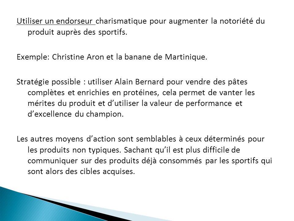 Utiliser un endorseur charismatique pour augmenter la notoriété du produit auprès des sportifs. Exemple: Christine Aron et la banane de Martinique. St