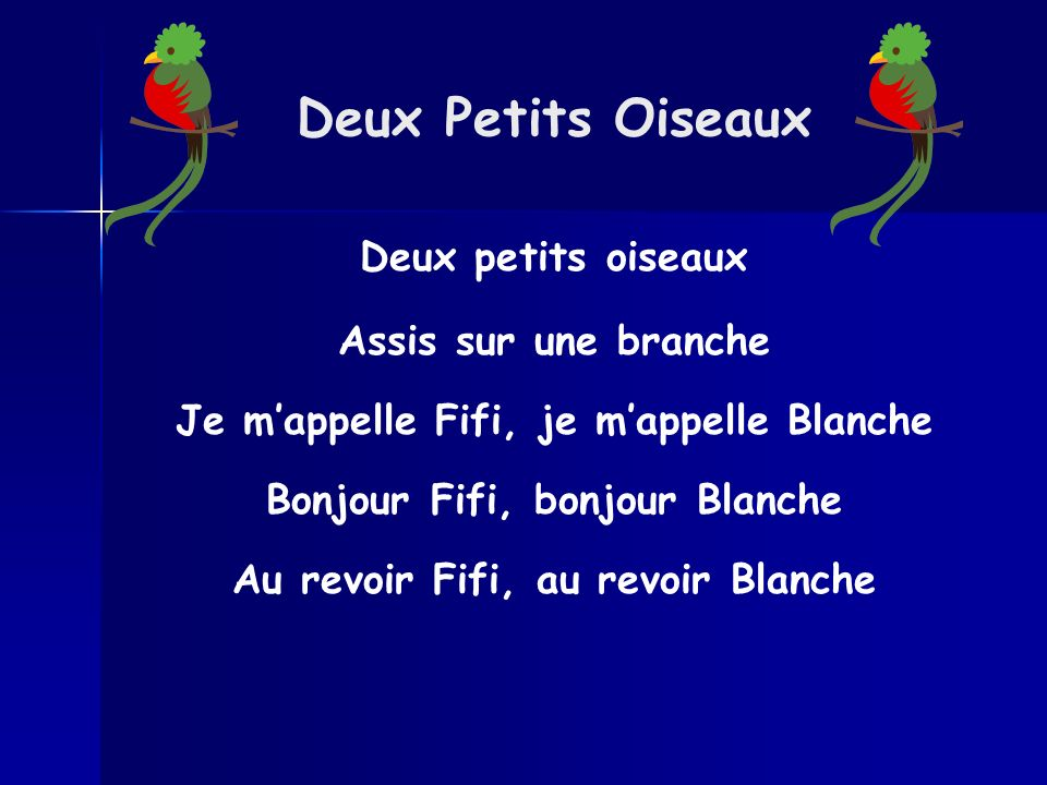 Deux Petits Oiseaux Deux petits oiseaux Assis sur une branche Je mappelle Fifi, je mappelle Blanche Bonjour Fifi, bonjour Blanche Au revoir Fifi, au r