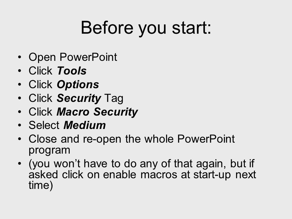 Before you start: Open PowerPoint Click Tools Click Options Click Security Tag Click Macro Security Select Medium Close and re-open the whole PowerPoi