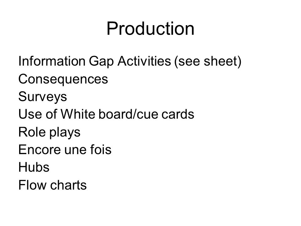 Production Information Gap Activities (see sheet) Consequences Surveys Use of White board/cue cards Role plays Encore une fois Hubs Flow charts