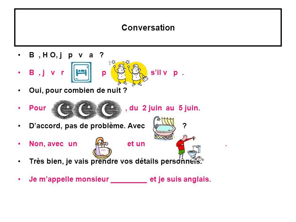 Conversation B, H O, j p v a ? B, j v r p sil v p. Oui, pour combien de nuit ? Pour, du 2 juin au 5 juin. Daccord, pas de problème. Avec ? Non, avec u