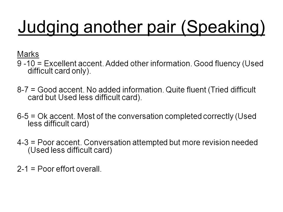 Judging another pair (Speaking) Marks 9 -10 = Excellent accent. Added other information. Good fluency (Used difficult card only). 8-7 = Good accent. N