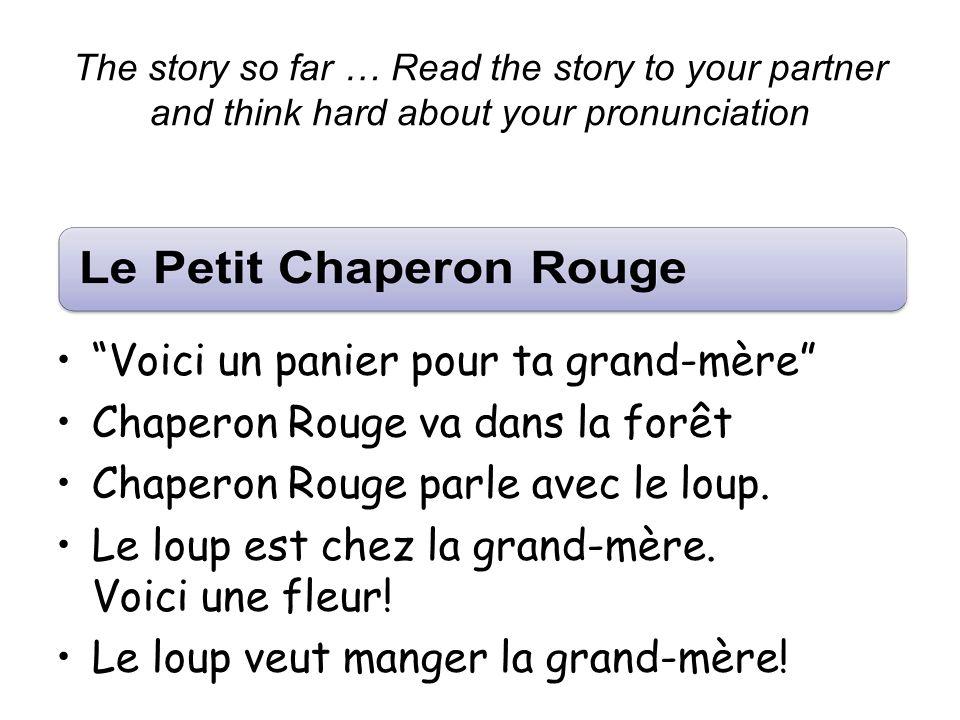 The story so far … Read the story to your partner and think hard about your pronunciation Voici un panier pour ta grand-mère Chaperon Rouge va dans la forêt Chaperon Rouge parle avec le loup.