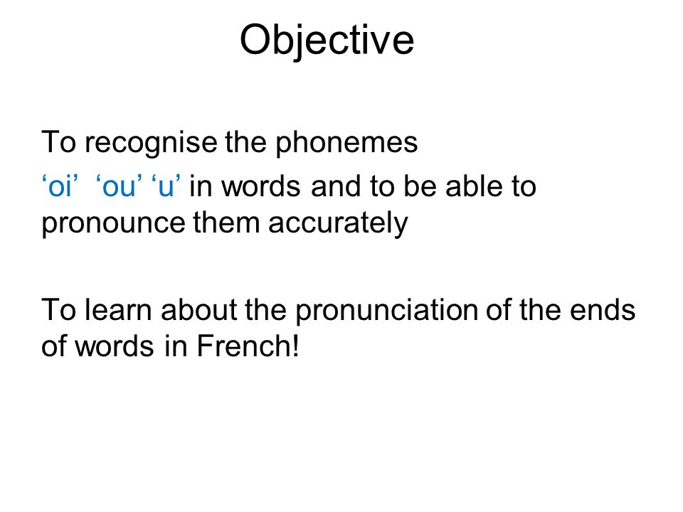 Objective To recognise the phonemes oi ou u in words and to be able to pronounce them accurately To learn about the pronunciation of the ends of words in French!