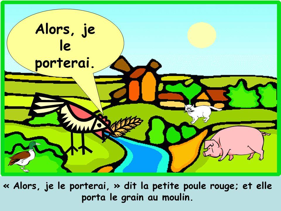 « Alors, je le porterai, » dit la petite poule rouge; et elle porta le grain au moulin. Alors, je le porterai.
