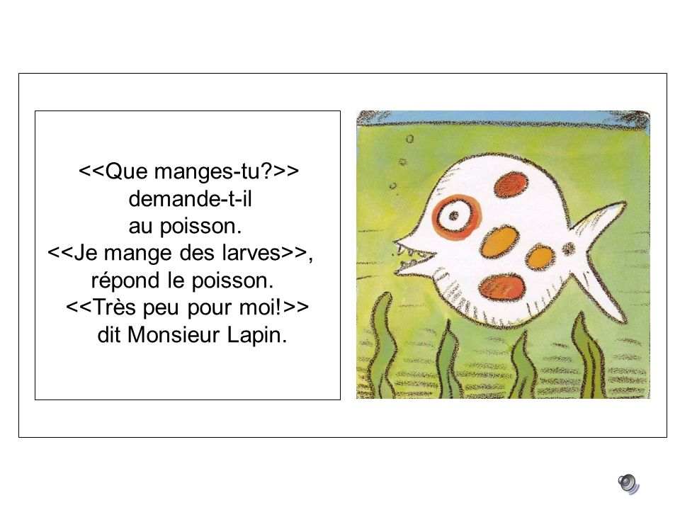 > demande-t-il au poisson. >, répond le poisson. > dit Monsieur Lapin.