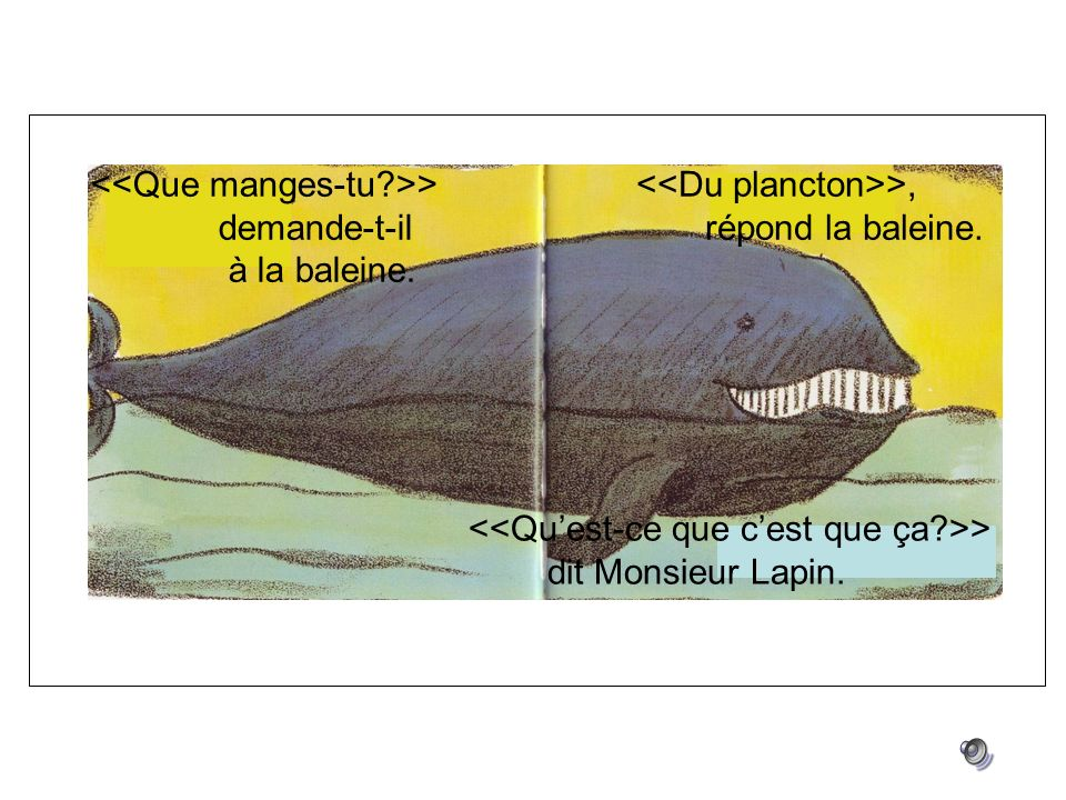 > demande-t-il à la baleine. >, répond la baleine. > dit Monsieur Lapin.