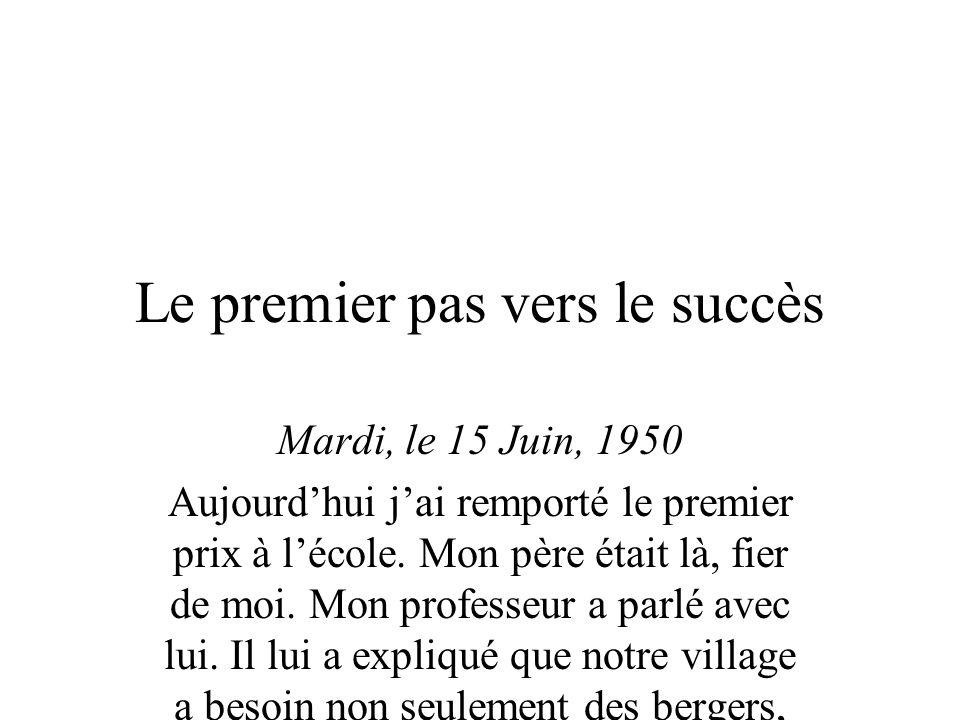 Le premier pas vers le succès Mardi, le 15 Juin, 1950 Aujourdhui jai remporté le premier prix à lécole.