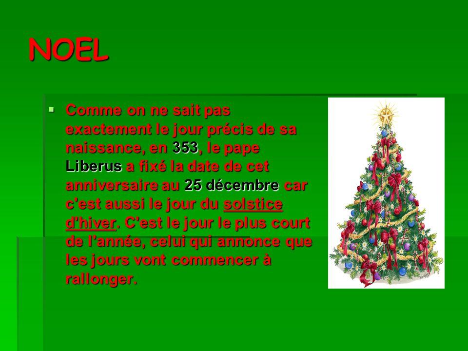 NOEL Comme on ne sait pas exactement le jour précis de sa naissance, en 353, le pape Liberus a fixé la date de cet anniversaire au 25 décembre car c est aussi le jour du solstice d hiver.