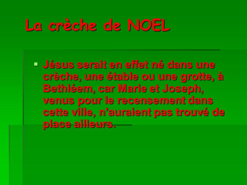 La crèche de NOEL Jésus serait en effet né dans une crèche, une étable ou une grotte, à Bethléem, car Marie et Joseph, venus pour le recensement dans cette ville, n auraient pas trouvé de place ailleurs.
