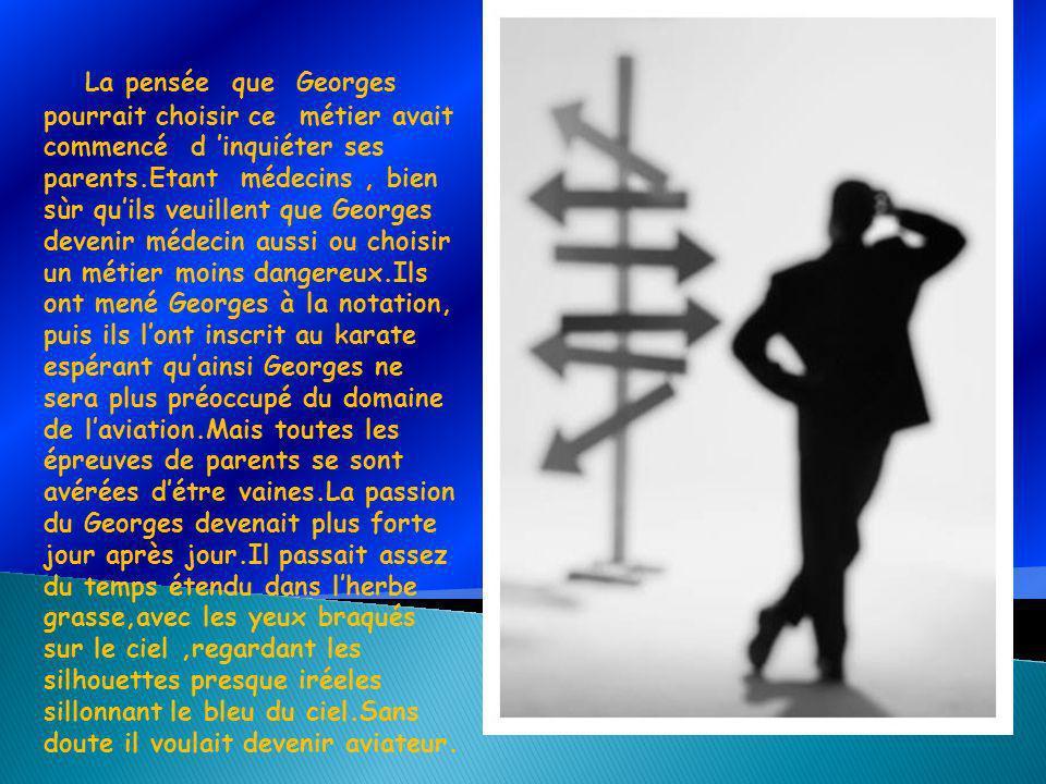 La pensée que Georges pourrait choisir ce métier avait commencé d inquiéter ses parents.Etant médecins, bien sùr quils veuillent que Georges devenir m