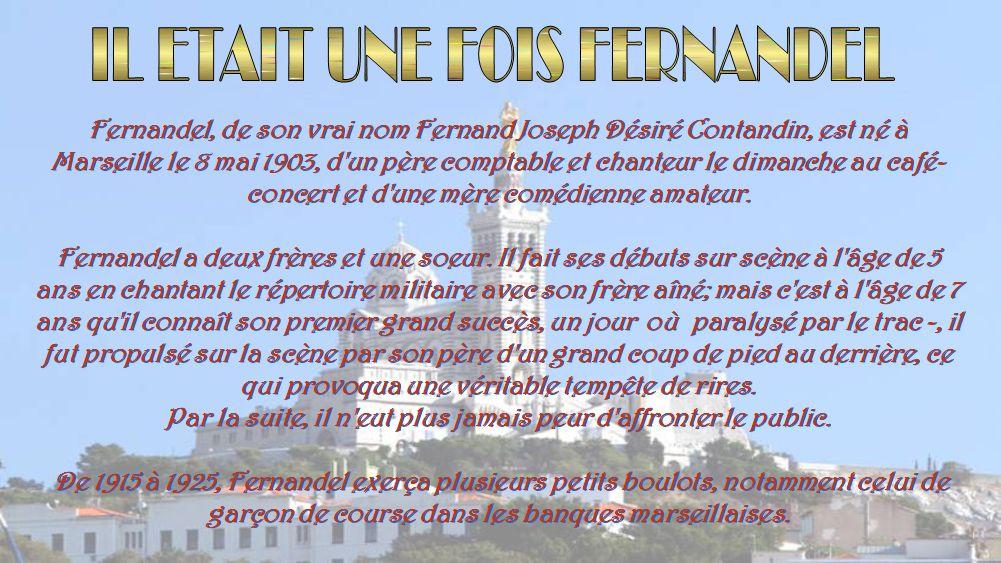 Fernandel, de son vrai nom Fernand Joseph Désiré Contandin, est né à Marseille le 8 mai 1903, d un père comptable et chanteur le dimanche au café- concert et d une mère comédienne amateur.