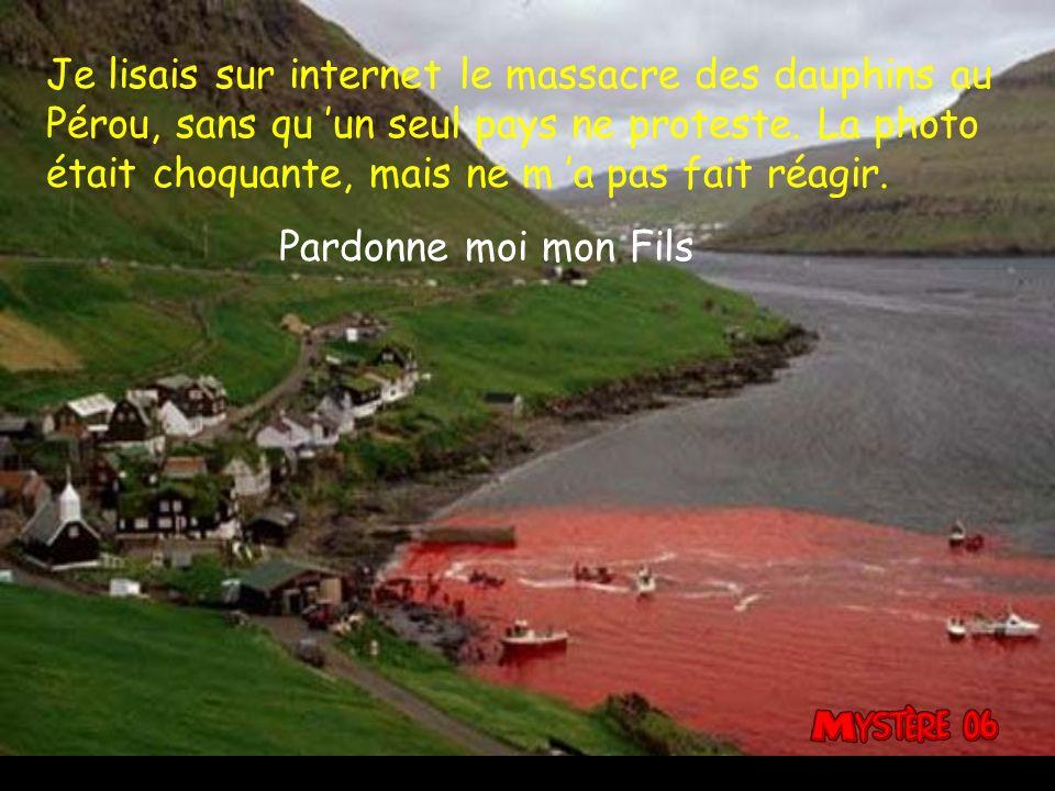 Je lisais sur internet le massacre des dauphins au Pérou, sans qu un seul pays ne proteste.