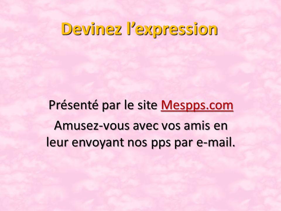 Devinez lexpression Présenté par le site Mespps.com Mespps.com Amusez-vous avec vos amis en leur envoyant nos pps par e-mail.