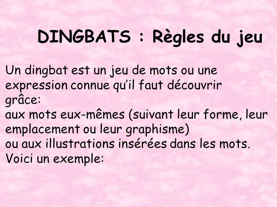 DINGBATS : Règles du jeu Un dingbat est un jeu de mots ou une expression connue quil faut découvrir grâce: aux mots eux-mêmes (suivant leur forme, leu