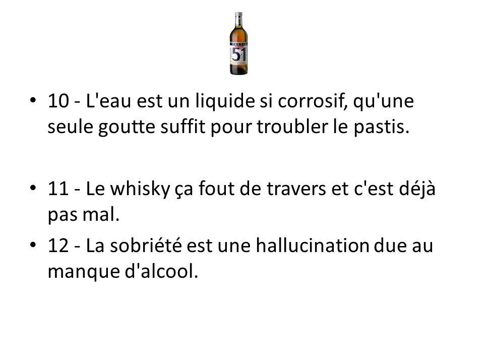 10 - L'eau est un liquide si corrosif, qu'une seule goutte suffit pour troubler le pastis. 11 - Le whisky ça fout de travers et c'est déjà pas mal. 12