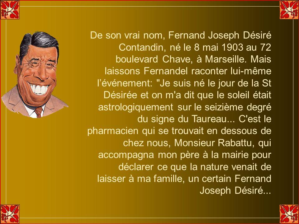 De son vrai nom, Fernand Joseph Désiré Contandin, né le 8 mai 1903 au 72 boulevard Chave, à Marseille.