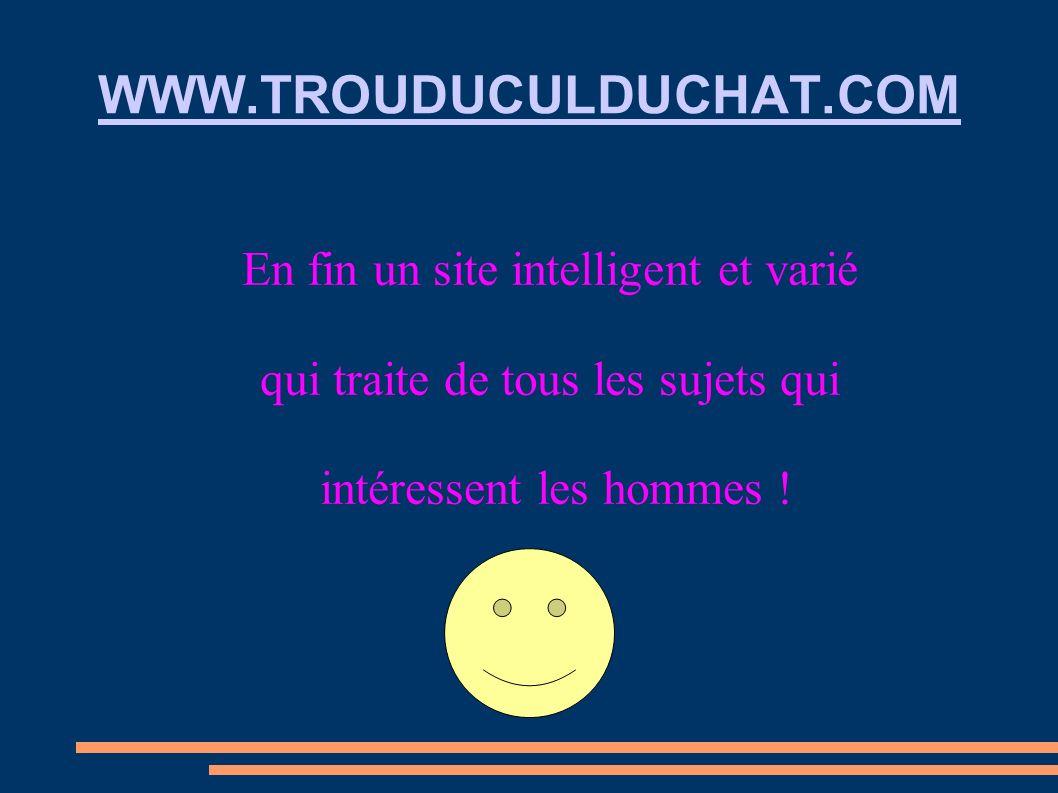 WWW.TROUDUCULDUCHAT.COM En fin un site intelligent et varié qui traite de tous les sujets qui intéressent les hommes !