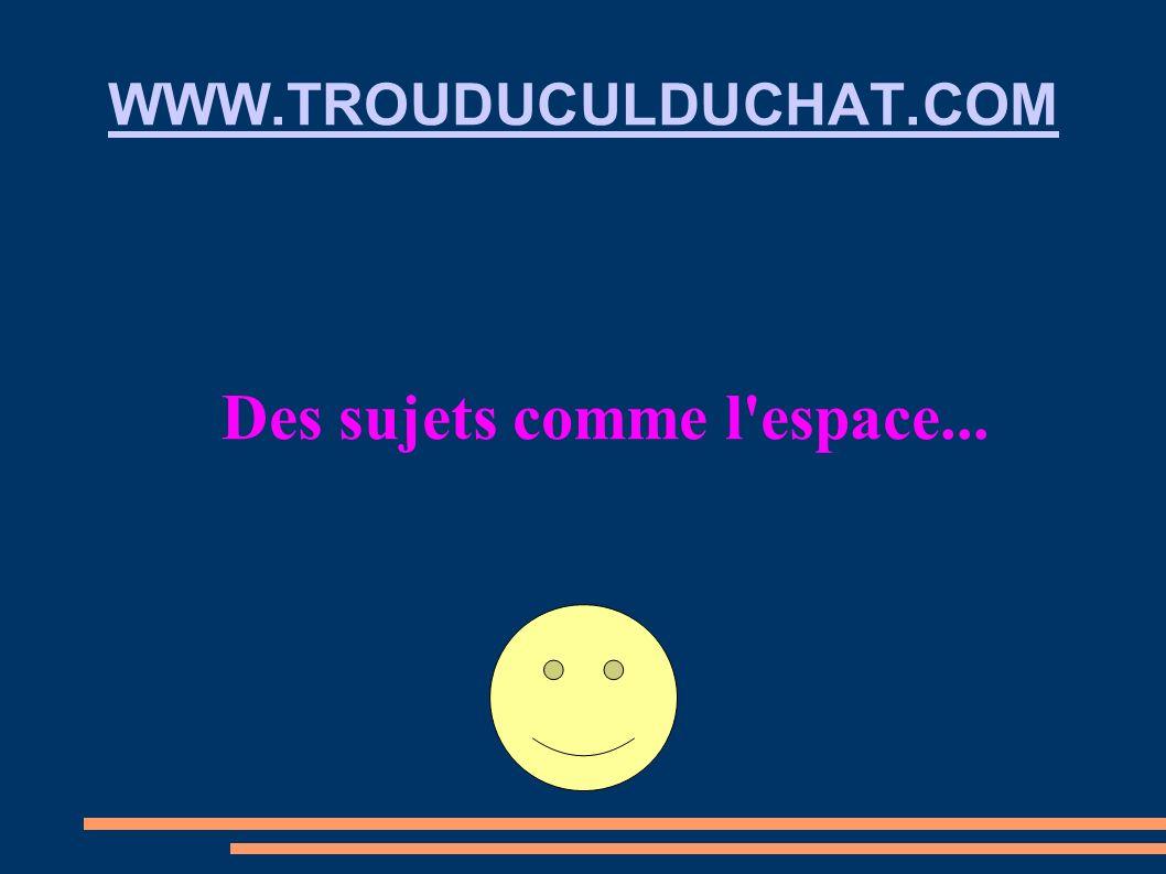 WWW.TROUDUCULDUCHAT.COM Des sujets comme l'espace...