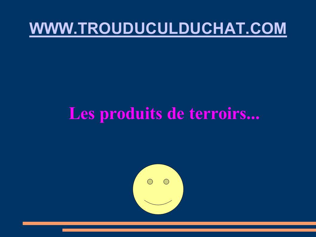 WWW.TROUDUCULDUCHAT.COM Les produits de terroirs...